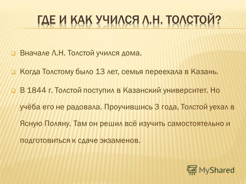 Вначале Л.Н. Толстой учился дома. Когда Толстому было 13 лет, семья переехала в Казань. В 1844 г. Толстой поступил в Казанский университет. Но учёба его не радовала. Проучившись 3 года, Толстой уехал в Ясную Поляну. Там он решил всё изучить самостоят