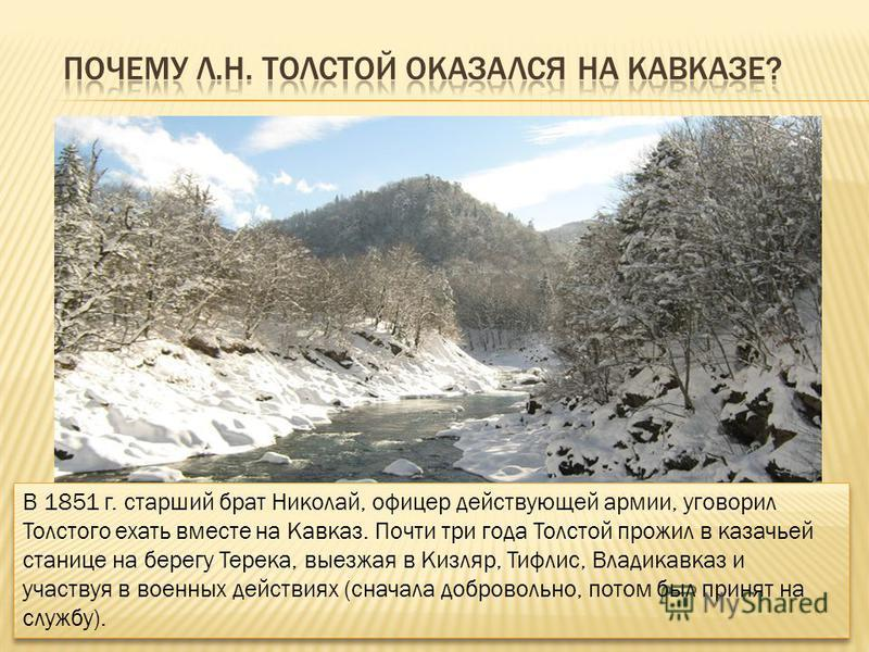 В 1851 г. старший брат Николай, офицер действующей армии, уговорил Толстого ехать вместе на Кавказ. Почти три года Толстой прожил в казачьей станице на берегу Терека, выезжая в Кизляр, Тифлис, Владикавказ и участвуя в военных действиях (сначала добро