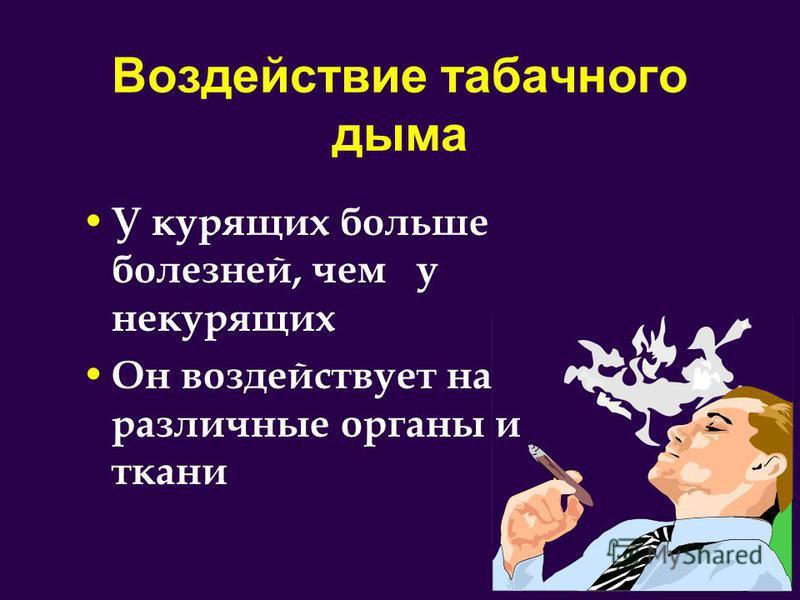 Воздействие табачного дыма У курящих больше болезней, чем у некурящих Он воздействует на различные органы и ткани