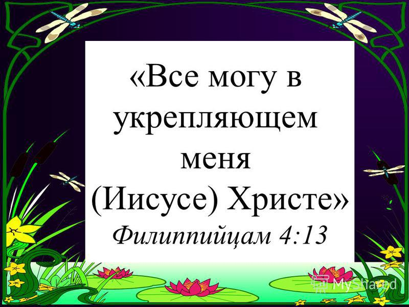 I can do all things through Christ which strengtheneth me. Philippians 4:13 «Все могу в укрепляющем меня (Иисусе) Христе» Филиппийцам 4:13