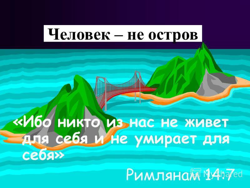 Man is not an island «Ибо никто из нас не живет для себя и не умирает для себя» Римлянам 14:7 Человек – не остров