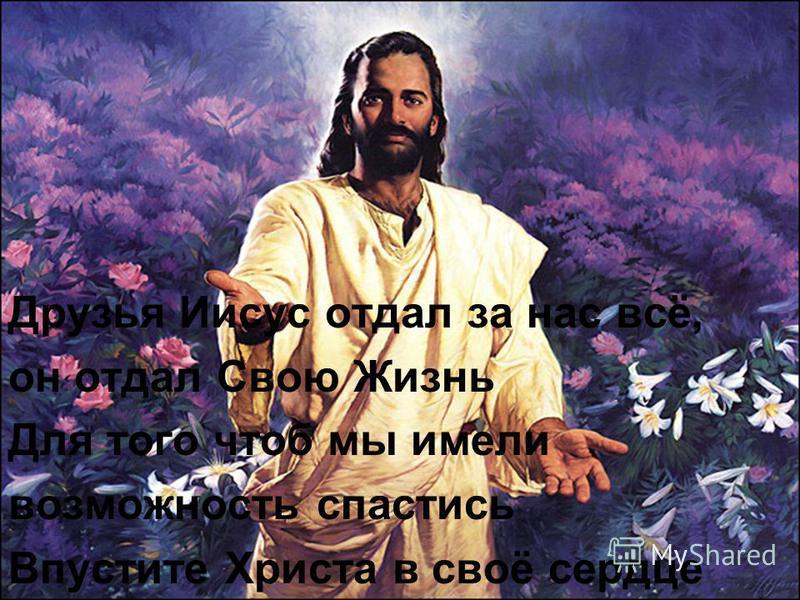 Друзья Иисус отдал за нас всё, он отдал Свою Жизнь Для того чтоб мы имели возможность спастись Впустите Христа в своё сердце