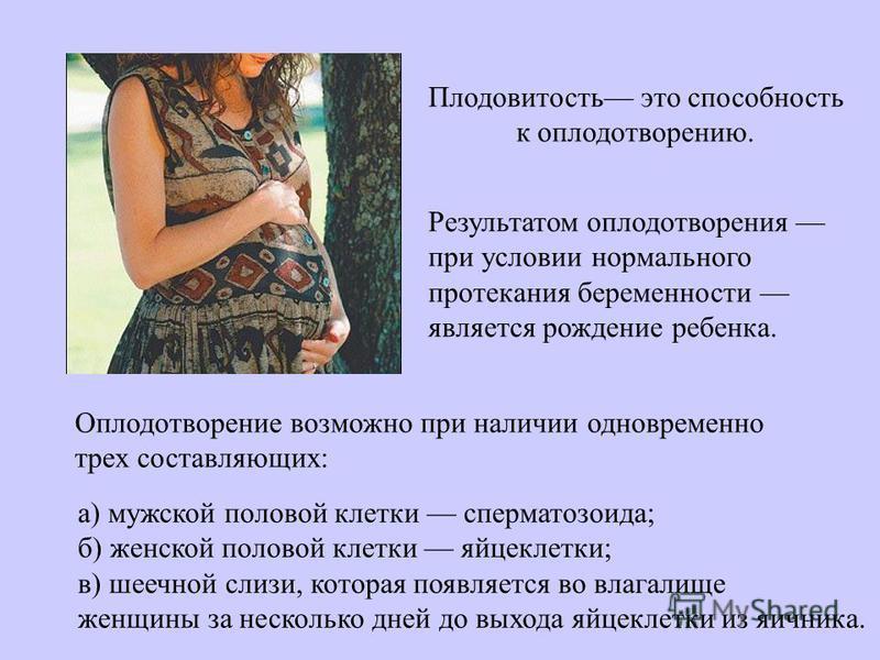 Плодовитость это способность к оплодотворению. Результатом оплодотворения при условии нормального протекания беременности является рождение ребенка. Оплодотворение возможно при наличии одновременно трех составляющих: а) мужской половой клетки спермат