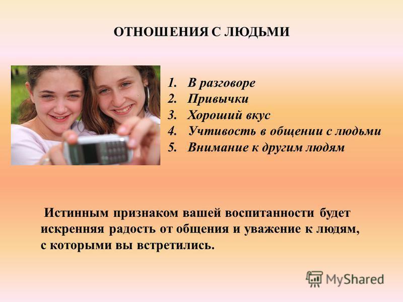 ОТНОШЕНИЯ С ЛЮДЬМИ 1. В разговоре 2. Привычки 3. Хороший вкус 4. Учтивость в общении с людьми 5. Внимание к другим людям Истинным признаком вашей воспитанности будет искренняя радость от общения и уважение к людям, с которыми вы встретились.