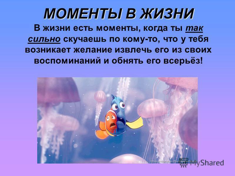 МОМЕНТЫ В ЖИЗНИ МОМЕНТЫ В ЖИЗНИ В жизни есть моменты, когда ты так сильно скучаешь по кому-то, что у тебя возникает желание извлечь его из своих воспоминаний и обнять его всерьёз!