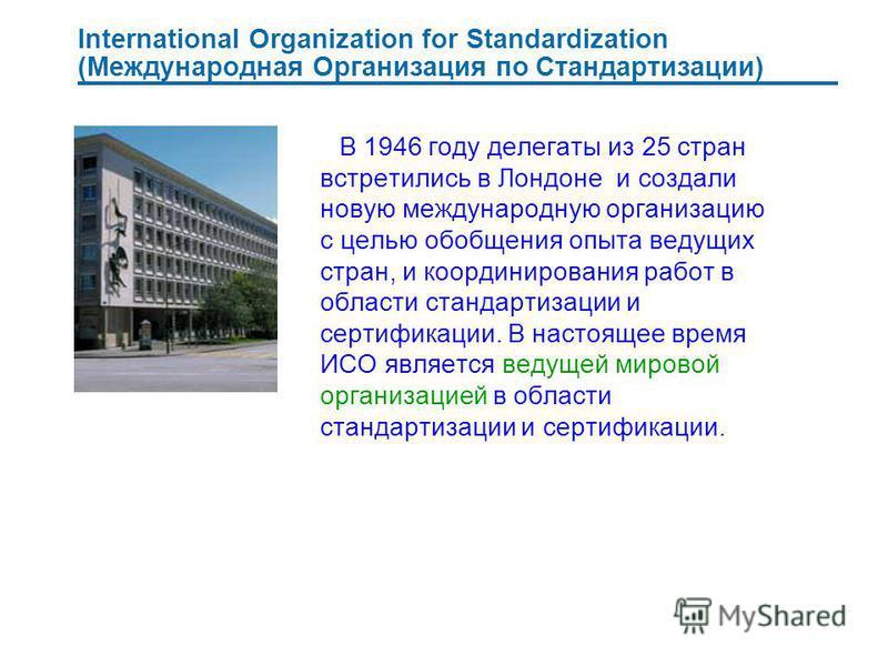 International Organization for Standardization (Международная Организация по Стандартизации) В 1946 году делегаты из 25 стран встретились в Лондоне и создали новую международную организацию с целью обобщения опыта ведущих стран, и координирования раб
