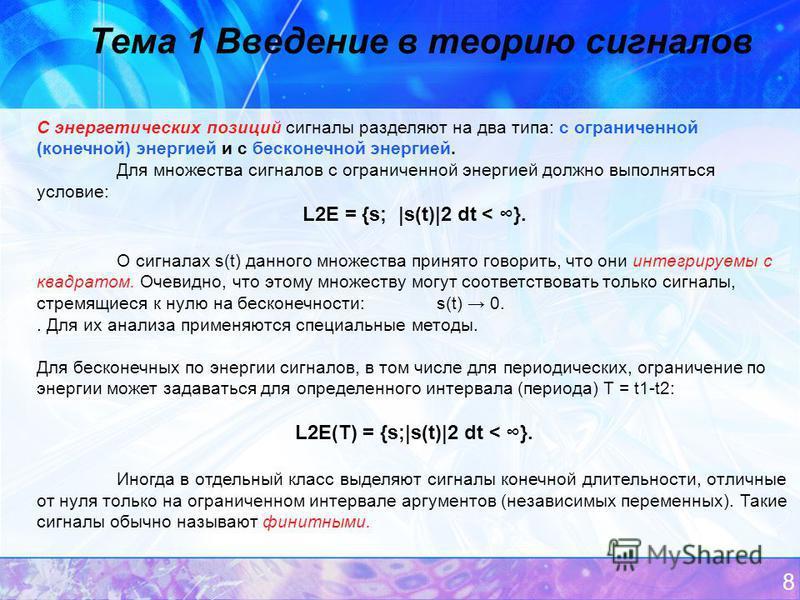 8 Тема 1 Введение в теорию сигналов С энергетических позиций сигналы разделяют на два типа: с ограниченной (конечной) энергией и с бесконечной энергией. Для множества сигналов с ограниченной энергией должно выполняться условие: L2E = {s; |s(t)|2 dt <