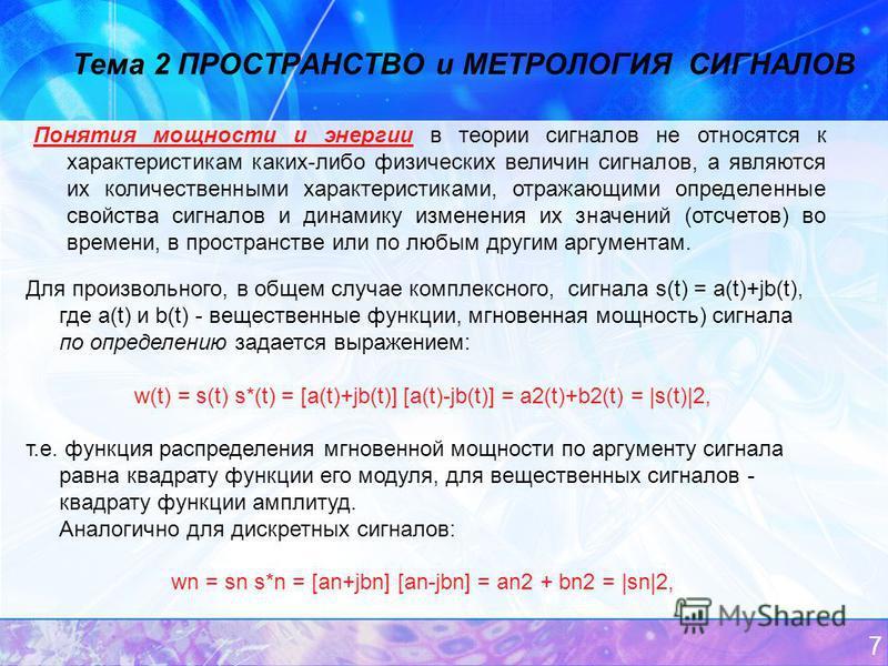 7 Тема 2 ПРОСТРАНСТВО и МЕТРОЛОГИЯ СИГНАЛОВ Понятия мощности и энергии в теории сигналов не относятся к характеристикам каких-либо физических величин сигналов, а являются их количественными характеристиками, отражающими определенные свойства сигналов