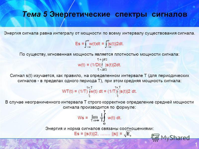 1 Тема 5 Энергетические спектры сигналов Энергия сигнала равна интегралу от мощности по всему интервалу существования сигнала. Еs = w(t)dt = |s(t)|2dt. По существу, мгновенная мощность является плотностью мощности сигнала: w(t) = (1/Dt) |s(t)|2dt. Си