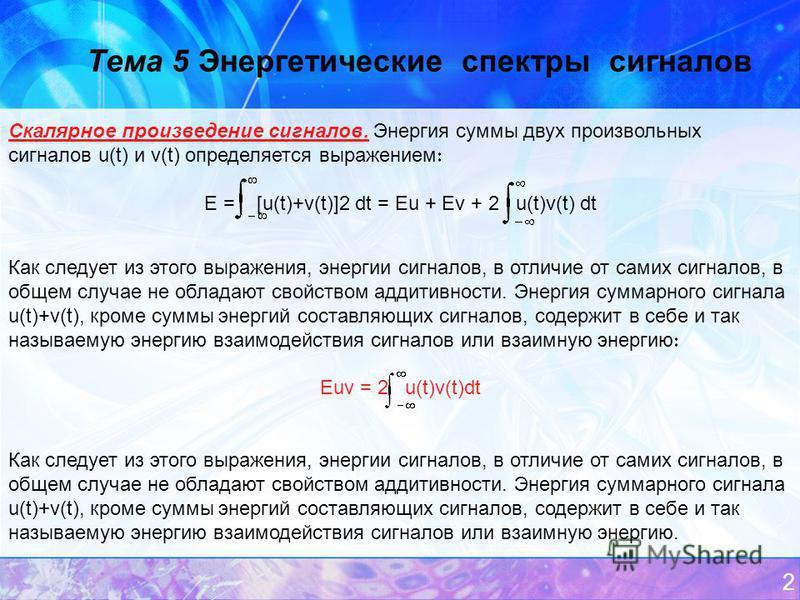 2 Тема 5 Энергетические спектры сигналов Скалярное произведение сигналов. Энергия суммы двух произвольных сигналов u(t) и v(t) определяется выражением E = [u(t)+v(t)]2 dt = Eu + Ev + 2 u(t)v(t) dt Как следует из этого выражения, энергии сигналов, в о