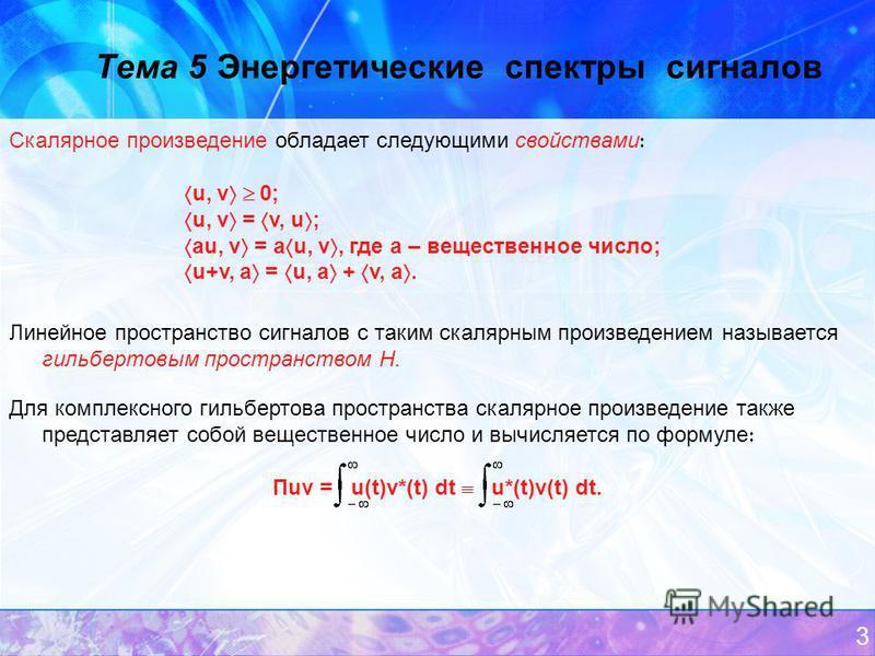 3 Тема 5 Энергетические спектры сигналов Скалярное произведение обладает следующими свойствами u, v 0; u, v = v, u ; au, v = a u, v, где а – вещественное число; u+v, a = u, a + v, a. Линейное пространство сигналов с таким скалярным произведением назы