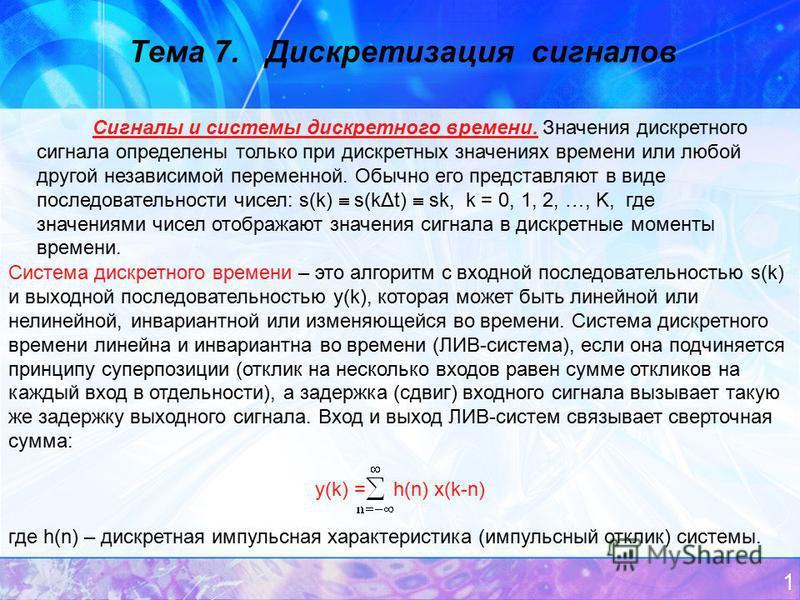 1 Тема 7. Дискретизация сигналов Сигналы и системы дискретного времени. Значения дискретного сигнала определены только при дискретных значениях времени или любой другой независимой переменной. Обычно его представляют в виде последовательности чисел: