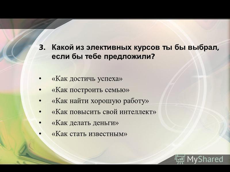 3. Какой из элективных курсов ты бы выбрал, если бы тебе предложили ? «Как достичь успеха» «Как построить семью» «Как найти хорошую работу» «Как повысить свой интеллект» «Как делать деньги» «Как стать известным»