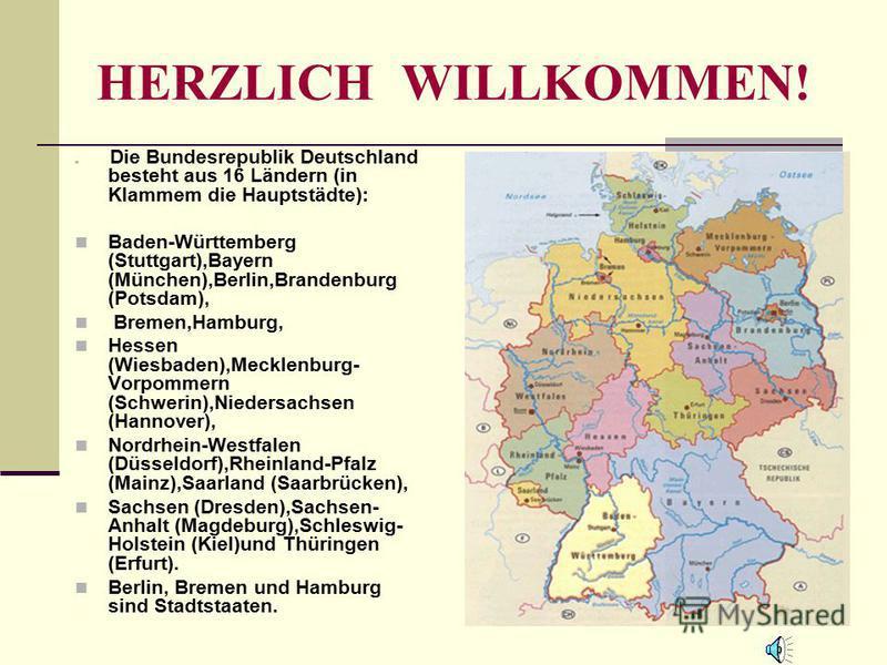 HERZLICH WILLKOMMEN! Die Bundesrepublik Deutschland besteht aus 16 Ländern (in Klammem die Hauptstädte): Baden-Württemberg (Stuttgart),Bayern (München),Berlin,Brandenburg (Potsdam), Bremen,Hamburg, Hessen (Wiesbaden),Mecklenburg- Vorpommern (Schwerin