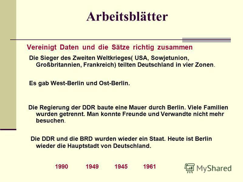 Arbeitsblätter Vereinigt Daten und die Sätze richtig zusammen Die Sieger des Zweiten Weltkrieges( USA, Sowjetunion, Großbritannien, Frankreich) teilten Deutschland in vier Zonen. Es gab West-Berlin und Ost-Berlin. Die Regierung der DDR baute eine Mau