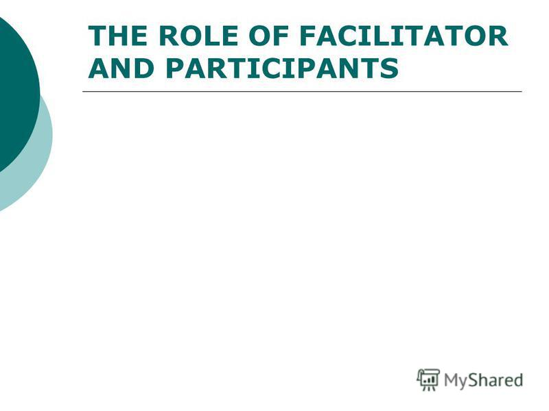 THE ROLE OF FACILITATOR AND PARTICIPANTS
