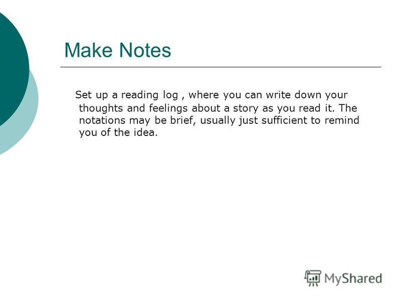 Make Notes Set up a reading log, where you can write down your thoughts and feelings about a story as you read it. The notations may be brief, usually just sufficient to remind you of the idea.