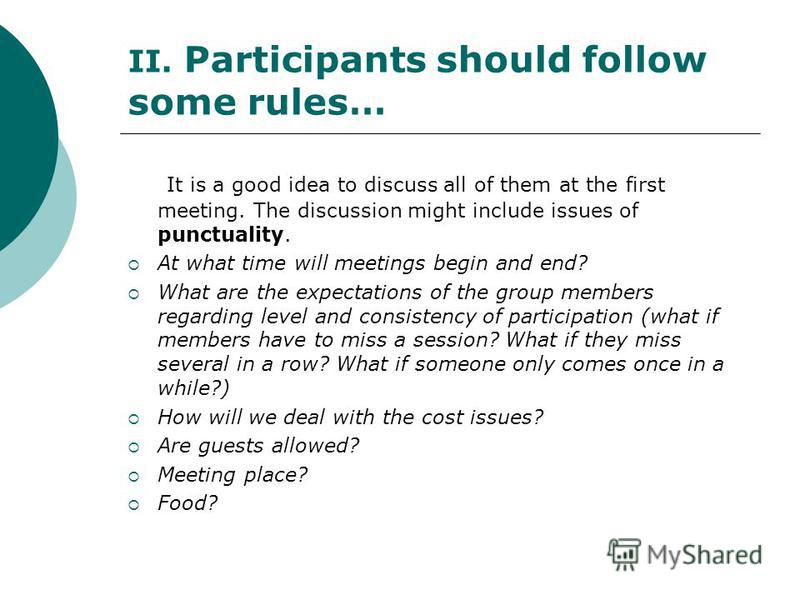 II. Participants should follow some rules… It is a good idea to discuss all of them at the first meeting. The discussion might include issues of punctuality. At what time will meetings begin and end? What are the expectations of the group members reg