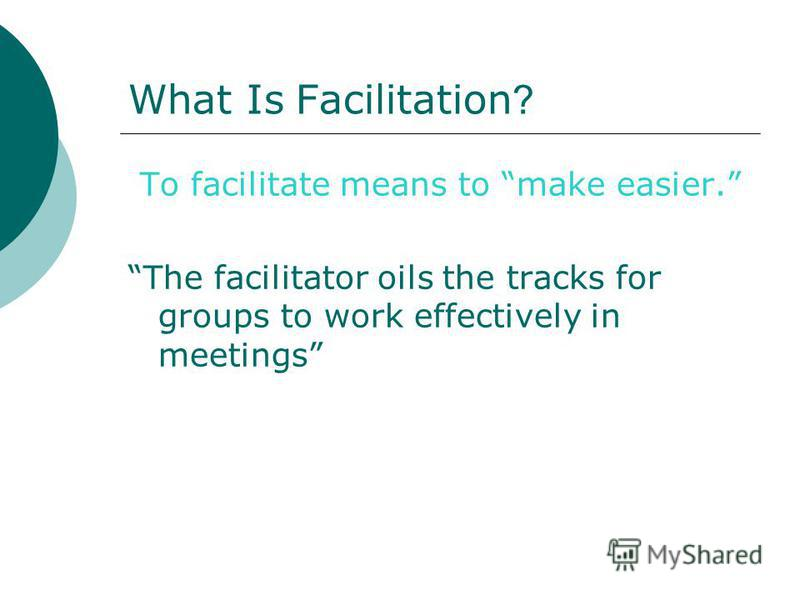 What Is Facilitation ? To facilitate means to make easier. The facilitator oils the tracks for groups to work effectively in meetings