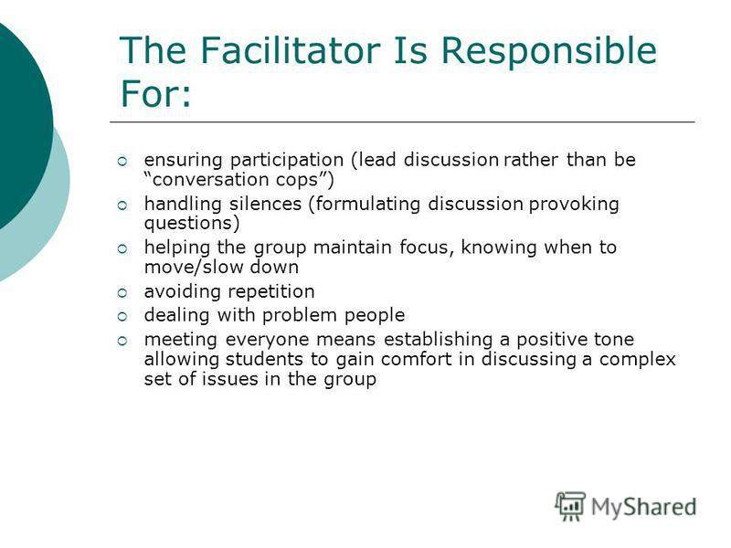 The Facilitator Is Responsible For: ensuring participation (lead discussion rather than be conversation cops) handling silences (formulating discussion provoking questions) helping the group maintain focus, knowing when to move/slow down avoiding rep