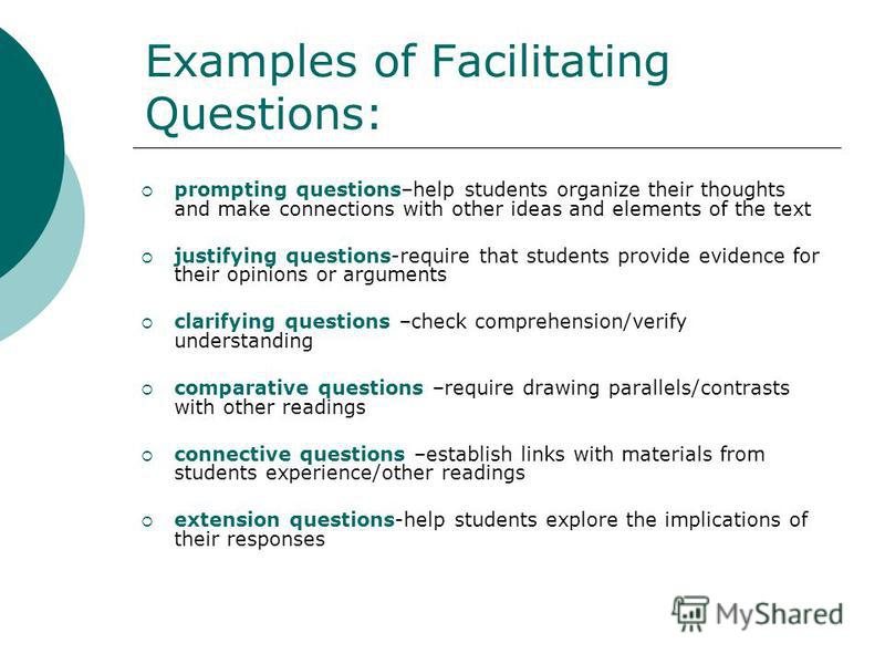 Examples of Facilitating Questions: prompting questions–help students organize their thoughts and make connections with other ideas and elements of the text justifying questions-require that students provide evidence for their opinions or arguments c