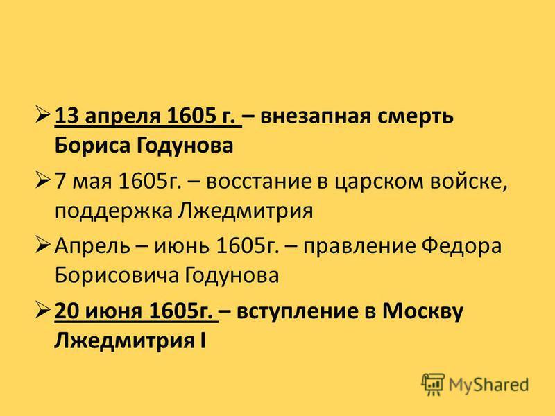 13 апреля 1605 г. – внезапная смерть Бориса Годунова 7 мая 1605 г. – восстание в царском войске, поддержка Лжедмитрия Апрель – июнь 1605 г. – правление Федора Борисовича Годунова 20 июня 1605 г. – вступление в Москву Лжедмитрия I