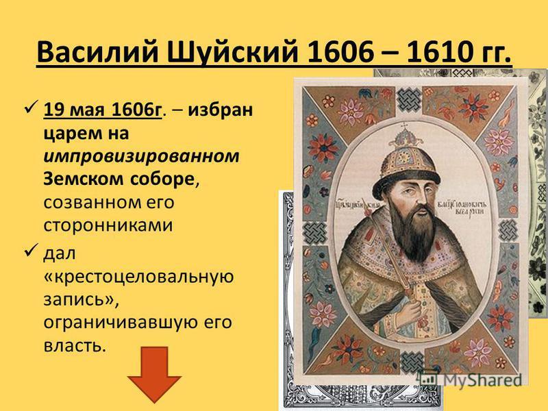 Василий Шуйский 1606 – 1610 гг. 19 мая 1606 г. – избран царем на импровизированном Земском соборе, созванном его сторонниками дал «крестоцеловальную запись», ограничивавшую его власть.