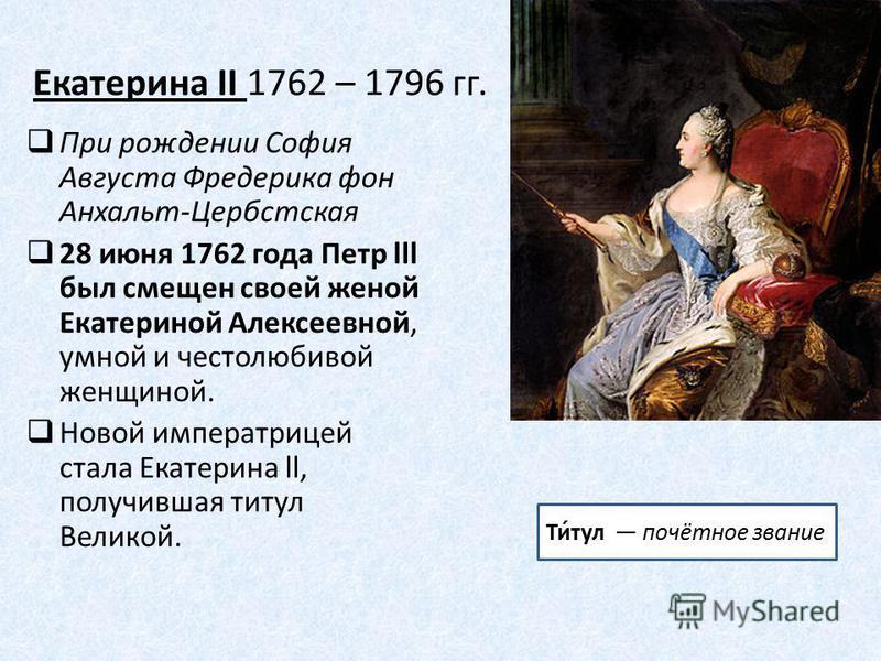 Екатерина II 1762 – 1796 гг. При рождении София Августа Фредерика фон Анхальт-Цербстская 28 июня 1762 года Петр lll был смещен своей женой Екатериной Алексеевной, умной и честолюбивой женщиной. Новой императрицей стала Екатерина ll, получившая титул