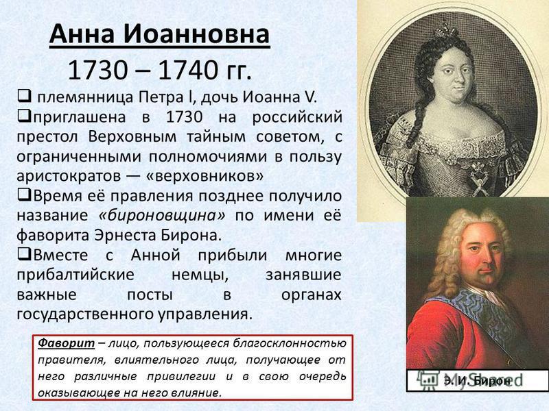 Анна Иоанновна 1730 – 1740 гг. племянница Петра l, дочь Иоанна V. приглашена в 1730 на российский престол Верховным тайным советом, с ограниченными полномочиями в пользу аристократов «верховников» Время её правления позднее получило название «биронов