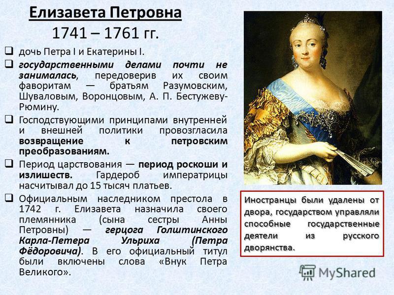Елизавета Петровна 1741 – 1761 гг. дочь Петра I и Екатерины I. государственными делами почти не занималась, передоверив их своим фаворитам братьям Разумовским, Шуваловым, Воронцовым, А. П. Бестужеву- Рюмину. Господствующими принципами внутренней и вн