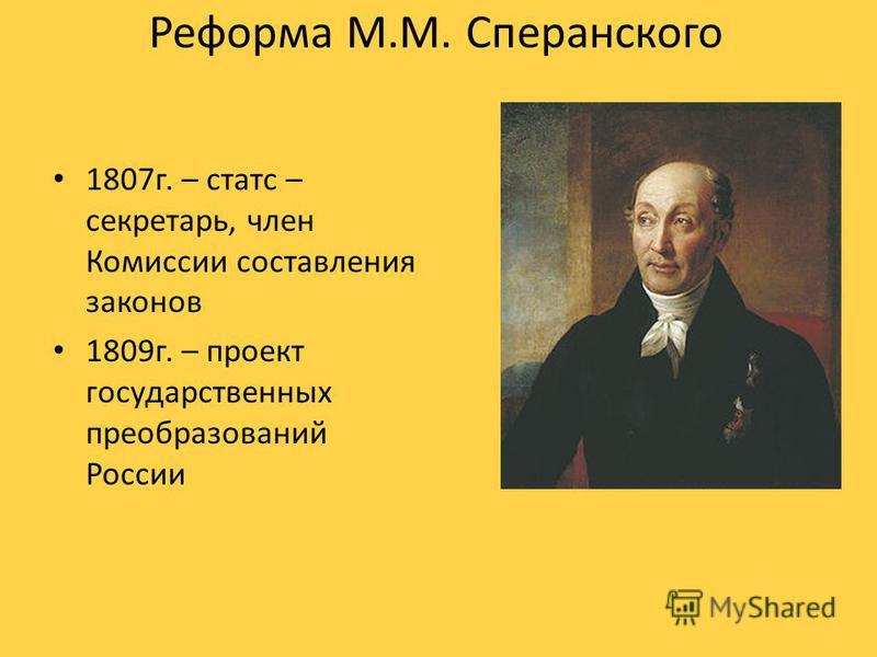 Реформа М.М. Сперанского 1807 г. – статс – секретарь, член Комиссии составления законов 1809 г. – проект государственных преобразований России