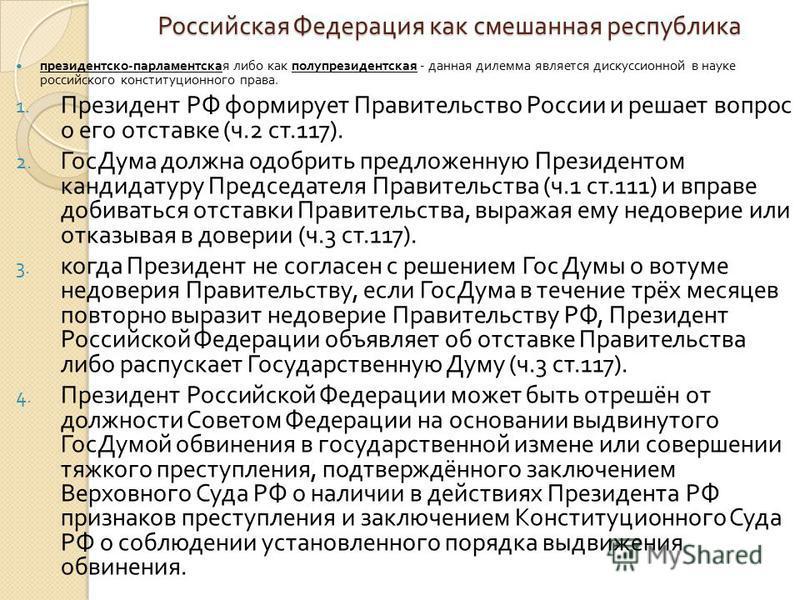 Российская Федерация как смешанная республика президентско - парламентская либо как полупрезидентская - данная дилемма является дискуссионной в науке российского конституционного права. 1. Президент РФ формирует Правительство России и решает вопрос о