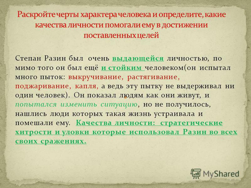 Степан Разин был очень выдающейся личностью, по мимо того он был ещё и стойким человеком(он испытал много пыток: выкручивание, растягивание, поджаривание, капля, а ведь эту пытку не выдерживал ни один человек). Он показал людям как они живут, и попыт