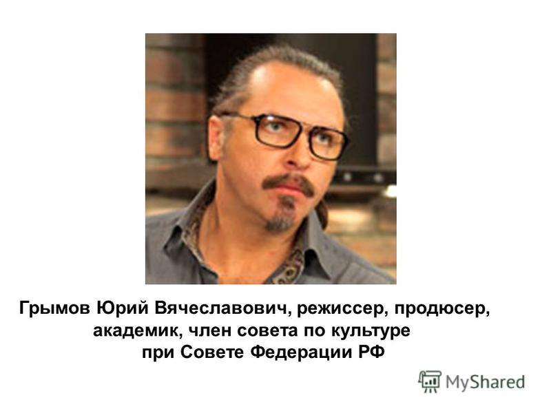Грымов Юрий Вячеславович, режиссер, продюсер, академик, член совета по культуре при Совете Федерации РФ