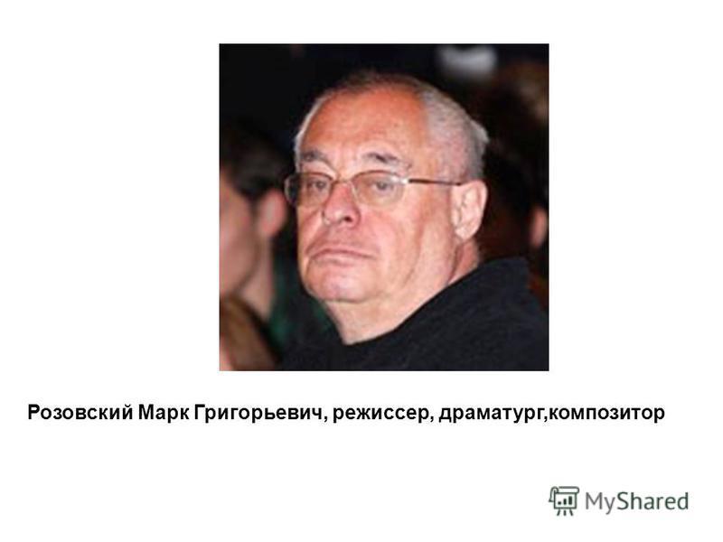 Розовский Марк Григорьевич, режиссер, драматург,композитор