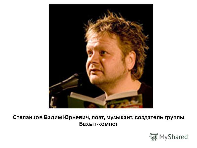 Степанцов Вадим Юрьевич, поэт, музыкант, создатель группы Бахыт-компот