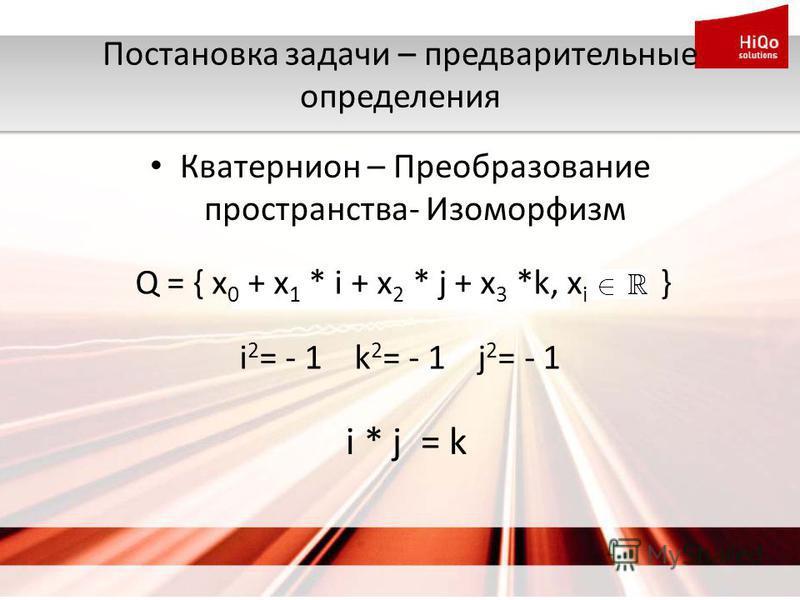 Постановка задачи – предварительные определения Кватернион – Преобразование пространства- Изоморфизм i * j = k Q = { x 0 + x 1 * i + x 2 * j + x 3 *k, x i } i 2 = - 1 k 2 = - 1 j 2 = - 1