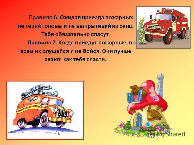 Правило 6. Ожидая приезда пожарных, не теряй головы и не выпрыгивай из окна. Тебя обязательно спасут. Правило 7. Когда приедут пожарные, во всем их слушайся и не бойся. Они лучше знают, как тебя спасти.