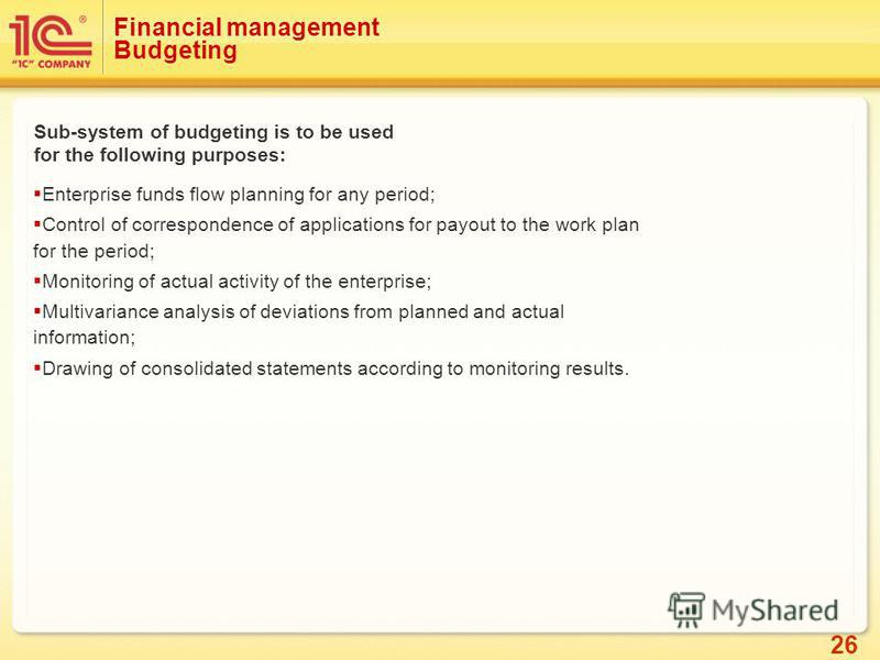 26 Financial management Budgeting Sub-system of budgeting is to be used for the following purposes: Enterprise funds flow planning for any period; Control of correspondence of applications for payout to the work plan for the period; Monitoring of act