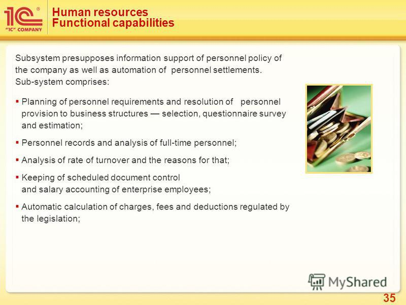 35 Human resources Functional capabilities Subsystem presupposes information support of personnel policy of the company as well as automation of personnel settlements. Sub-system comprises: Planning of personnel requirements and resolution of personn