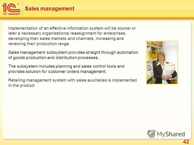 42 Sales management Implementation of an effective information system will be sooner or later a necessary organizational reassignment for enterprises, developing their sales markets and channels, increasing and renewing their production range. Sales
