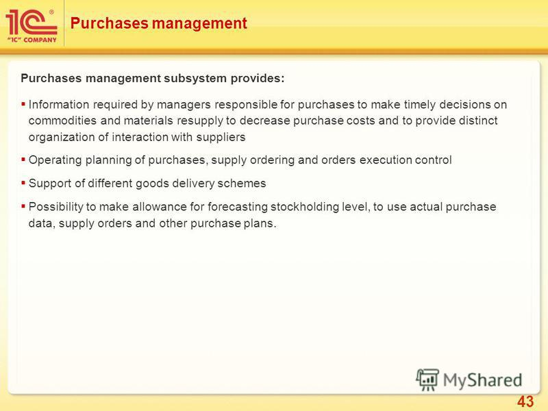 43 Purchases management Purchases management subsystem provides: Information required by managers responsible for purchases to make timely decisions on commodities and materials resupply to decrease purchase costs and to provide distinct organization