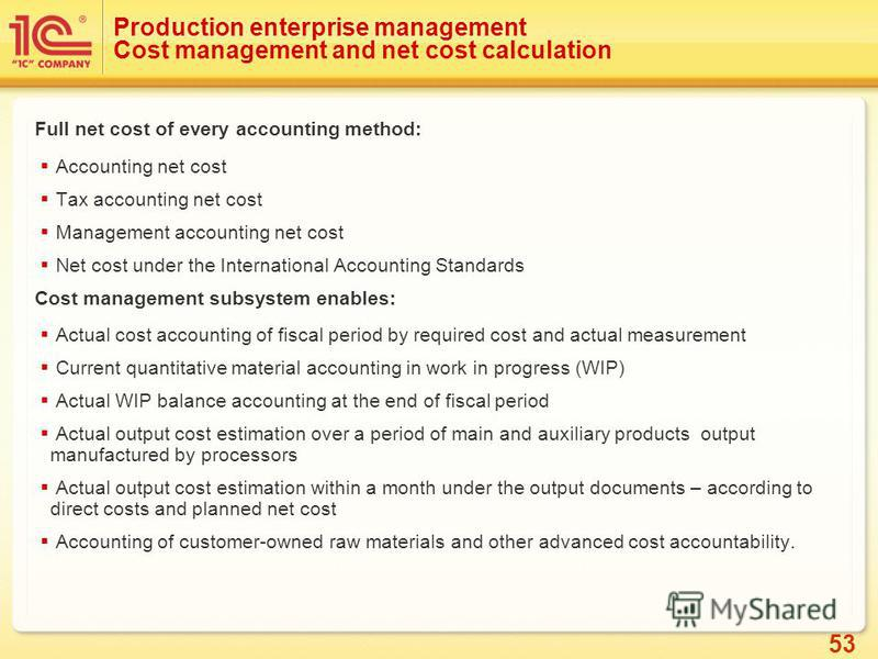 53 Production enterprise management Cost management and net cost calculation Full net cost of every accounting method: Accounting net cost Tax accounting net cost Management accounting net cost Net cost under the International Accounting Standards Co