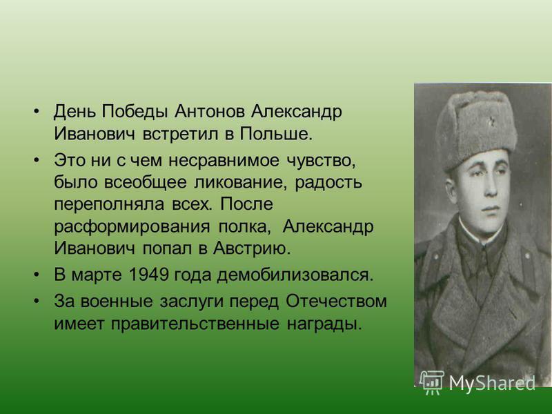 День Победы Антонов Александр Иванович встретил в Польше. Это ни с чем несравнимое чувство, было всеобщее ликование, радость переполняла всех. После расформирования полка, Александр Иванович попал в Австрию. В марте 1949 года демобилизовался. За воен