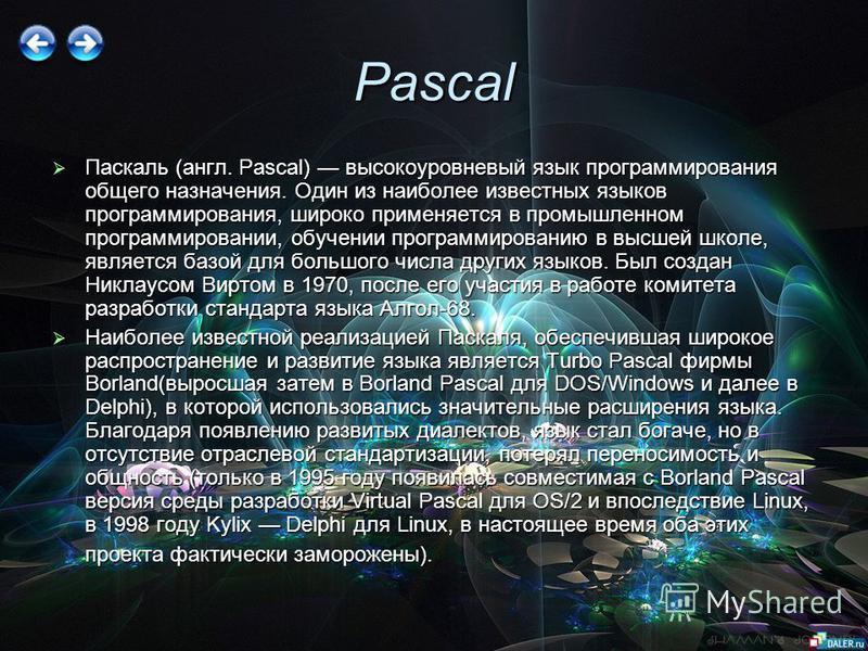 Pascal Паскаль (англ. Pascal) высокоуровневый язык программирования общего назначения. Один из наиболее известных языков программирования, широко применяется в промышленном программировании, обучении программированию в высшей школе, является базой дл