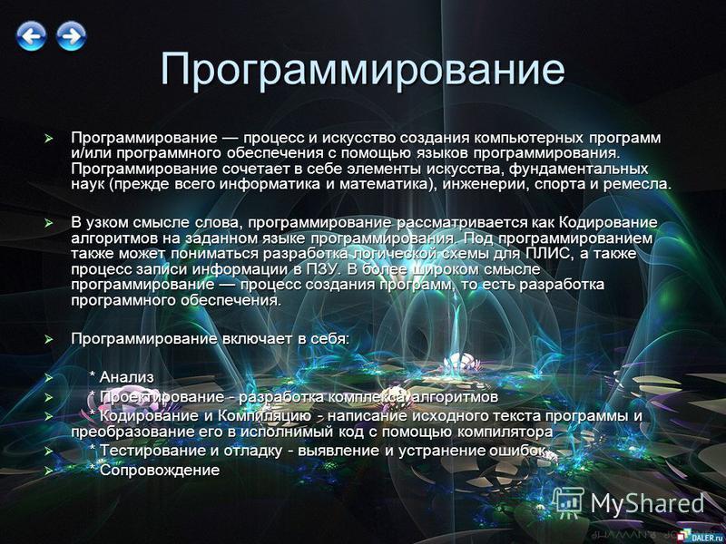 Программирование Программирование процесс и искусство создания компьютерных программ и/или программного обеспечения с помощью языков программирования. Программирование сочетает в себе элементы искусства, фундаментальных наук (прежде всего информатика