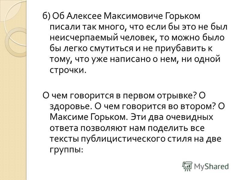б ) Об Алексее Максимовиче Горьком писали так много, что если бы это не был неисчерпаемый человек, то можно было бы легко смутиться и не приубавить к тому, что уже написано о нем, ни одной строчки. О чем говорится в первом отрывке ? О здоровье. О чем
