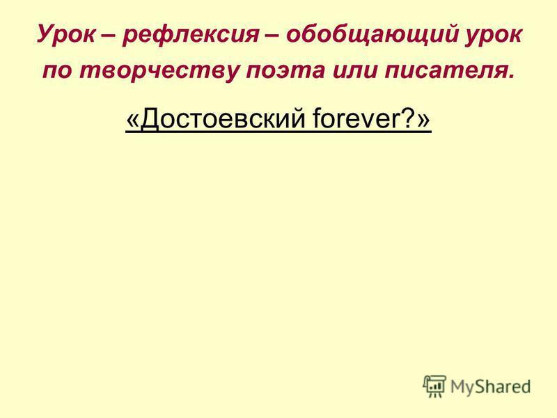 Урок – рефлексия – обобщающий урок по творчеству поэта или писателя. «Достоевский forever?»