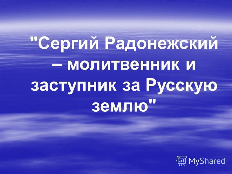 Сергий Радонежский – молитвенник и заступник за Русскую землю