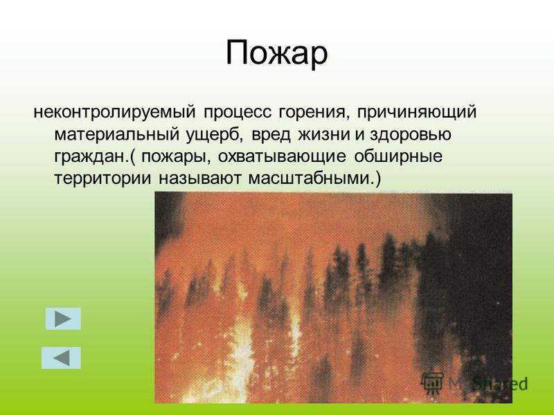 Пожар неконтролируемый процесс горения, причиняющий материальный ущерб, вред жизни и здоровью граждан.( пожары, охватывающие обширные территории называют масштабными.)